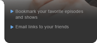 Bookmark your favorite episodes and shows - Email links to your friends
